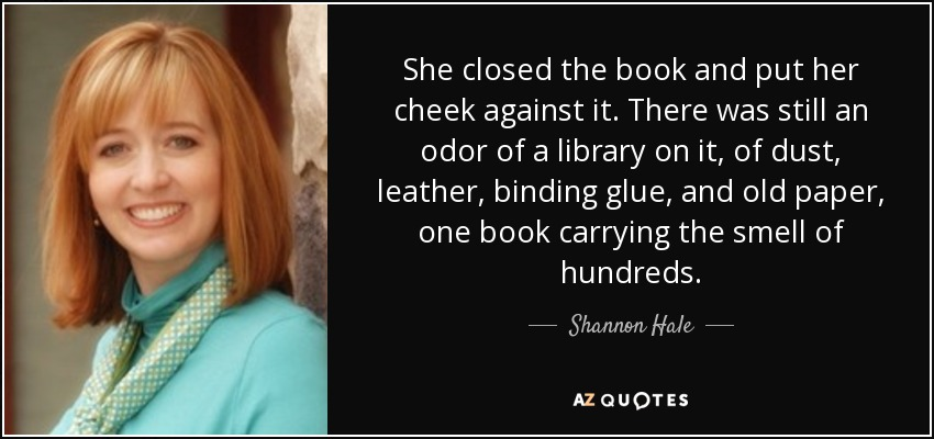She closed the book and put her cheek against it. There was still an odor of a library on it, of dust, leather, binding glue, and old paper, one book carrying the smell of hundreds. - Shannon Hale
