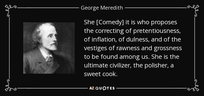 She [Comedy] it is who proposes the correcting of pretentiousness, of inflation, of dulness, and of the vestiges of rawness and grossness to be found among us. She is the ultimate civilizer, the polisher, a sweet cook. - George Meredith