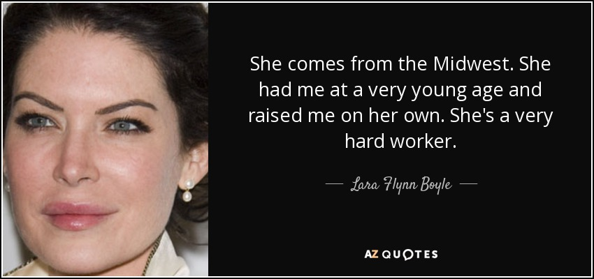She comes from the Midwest. She had me at a very young age and raised me on her own. She's a very hard worker. - Lara Flynn Boyle