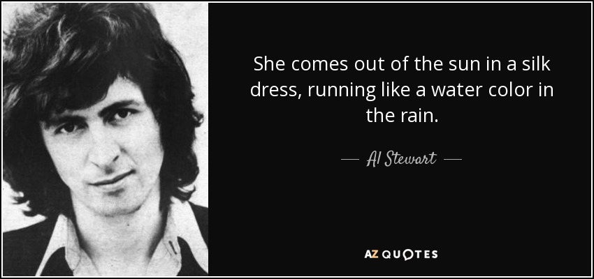 She comes out of the sun in a silk dress, running like a water color in the rain. - Al Stewart