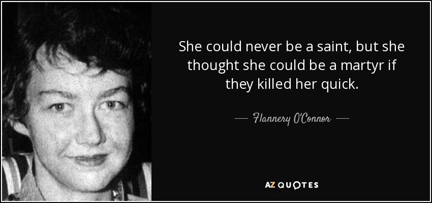 She could never be a saint, but she thought she could be a martyr if they killed her quick. - Flannery O'Connor