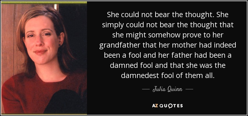 She could not bear the thought. She simply could not bear the thought that she might somehow prove to her grandfather that her mother had indeed been a fool and her father had been a damned fool and that she was the damnedest fool of them all. - Julia Quinn
