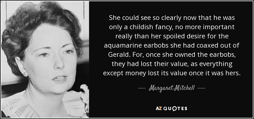 She could see so clearly now that he was only a childish fancy, no more important really than her spoiled desire for the aquamarine earbobs she had coaxed out of Gerald. For, once she owned the earbobs, they had lost their value, as everything except money lost its value once it was hers. - Margaret Mitchell