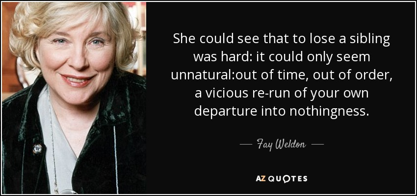 She could see that to lose a sibling was hard: it could only seem unnatural:out of time, out of order, a vicious re-run of your own departure into nothingness. - Fay Weldon
