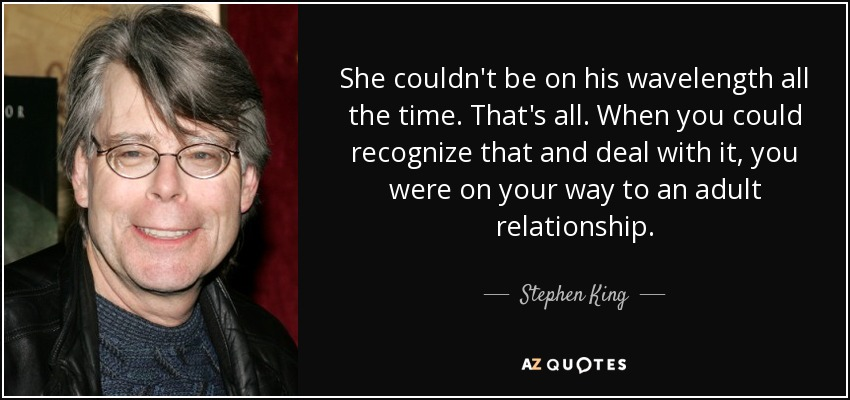 She couldn't be on his wavelength all the time. That's all. When you could recognize that and deal with it, you were on your way to an adult relationship. - Stephen King