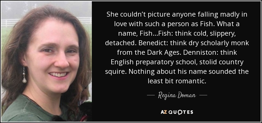 She couldn't picture anyone falling madly in love with such a person as Fish. What a name, Fish...Fish: think cold, slippery, detached. Benedict: think dry scholarly monk from the Dark Ages. Denniston: think English preparatory school, stolid country squire. Nothing about his name sounded the least bit romantic. - Regina Doman
