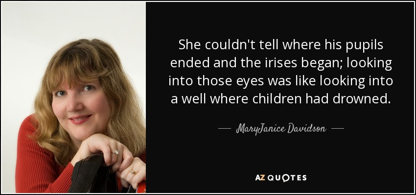 She couldn't tell where his pupils ended and the irises began; looking into those eyes was like looking into a well where children had drowned. - MaryJanice Davidson