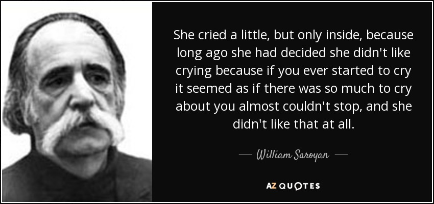 She cried a little, but only inside, because long ago she had decided she didn't like crying because if you ever started to cry it seemed as if there was so much to cry about you almost couldn't stop, and she didn't like that at all. - William Saroyan