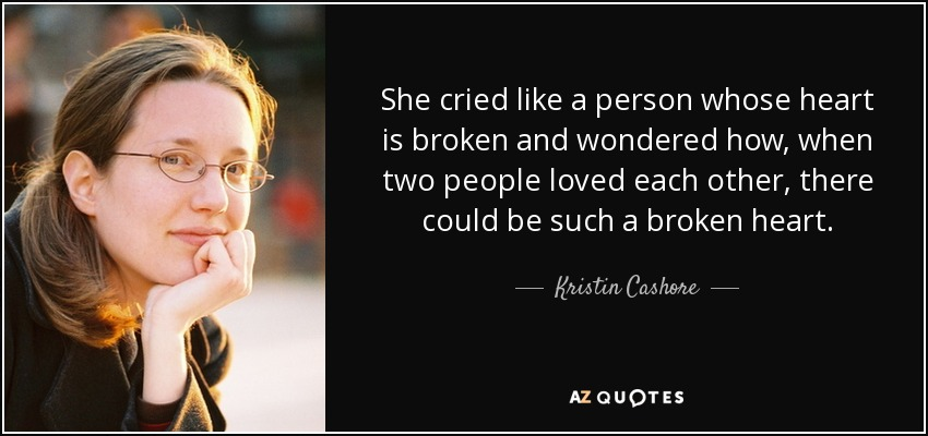 She cried like a person whose heart is broken and wondered how, when two people loved each other, there could be such a broken heart. - Kristin Cashore