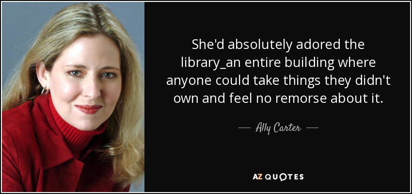 She'd absolutely adored the library_an entire building where anyone could take things they didn't own and feel no remorse about it. - Ally Carter