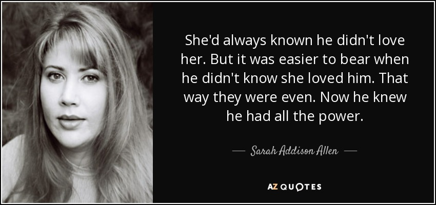 She'd always known he didn't love her. But it was easier to bear when he didn't know she loved him. That way they were even. Now he knew he had all the power. - Sarah Addison Allen