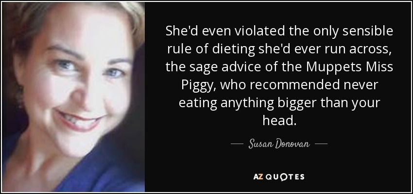 She'd even violated the only sensible rule of dieting she'd ever run across, the sage advice of the Muppets Miss Piggy, who recommended never eating anything bigger than your head. - Susan Donovan
