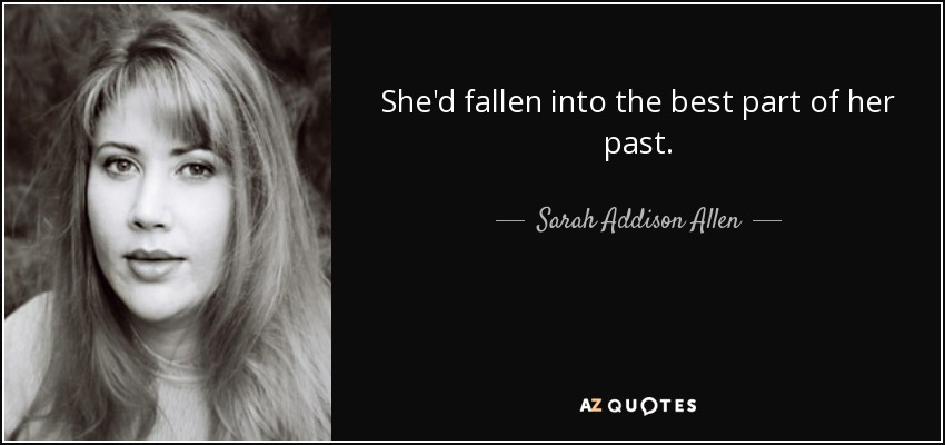 She'd fallen into the best part of her past. - Sarah Addison Allen