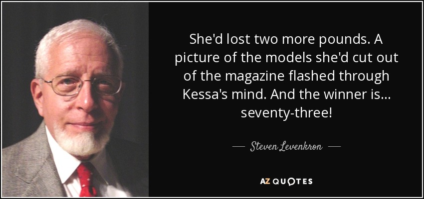 She'd lost two more pounds. A picture of the models she'd cut out of the magazine flashed through Kessa's mind. And the winner is... seventy-three! - Steven Levenkron