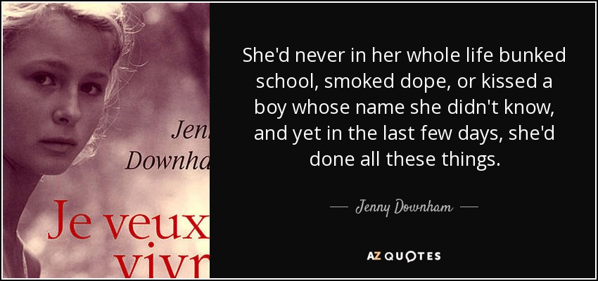 She'd never in her whole life bunked school, smoked dope, or kissed a boy whose name she didn't know, and yet in the last few days, she'd done all these things. - Jenny Downham