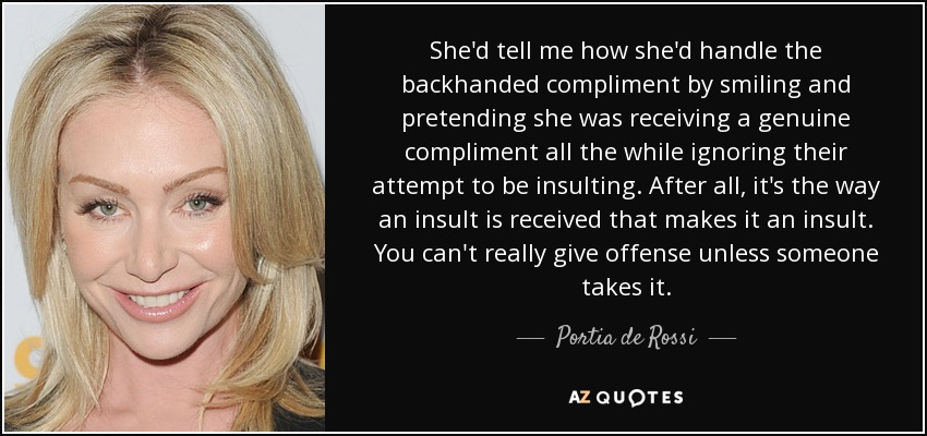 She'd tell me how she'd handle the backhanded compliment by smiling and pretending she was receiving a genuine compliment all the while ignoring their attempt to be insulting. After all, it's the way an insult is received that makes it an insult. You can't really give offense unless someone takes it. - Portia de Rossi