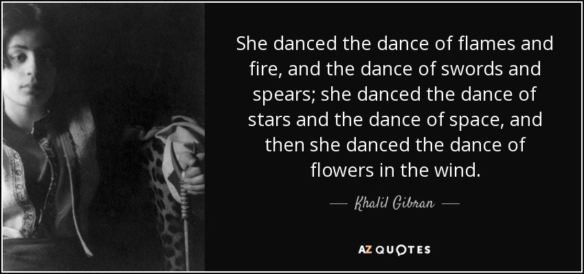 She danced the dance of flames and fire, and the dance of swords and spears; she danced the dance of stars and the dance of space, and then she danced the dance of flowers in the wind. - Khalil Gibran