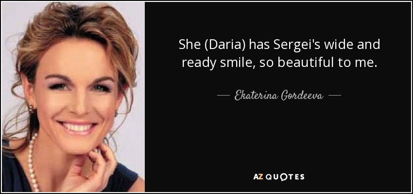 She (Daria) has Sergei's wide and ready smile, so beautiful to me. - Ekaterina Gordeeva