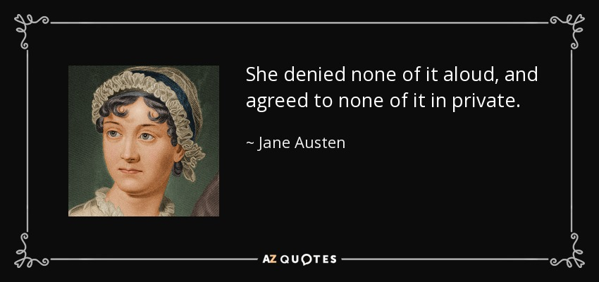 She denied none of it aloud, and agreed to none of it in private. - Jane Austen
