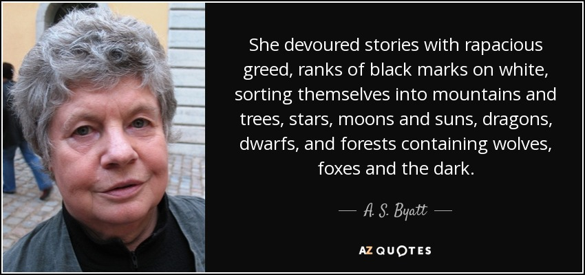 She devoured stories with rapacious greed, ranks of black marks on white, sorting themselves into mountains and trees, stars, moons and suns, dragons, dwarfs, and forests containing wolves, foxes and the dark. - A. S. Byatt