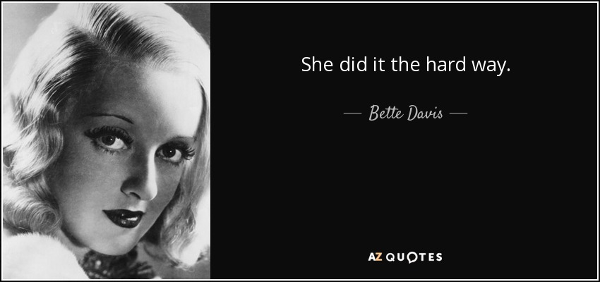 She did it the hard way. - Bette Davis