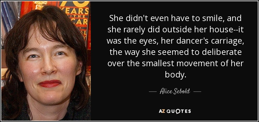 She didn't even have to smile, and she rarely did outside her house--it was the eyes, her dancer's carriage, the way she seemed to deliberate over the smallest movement of her body. - Alice Sebold