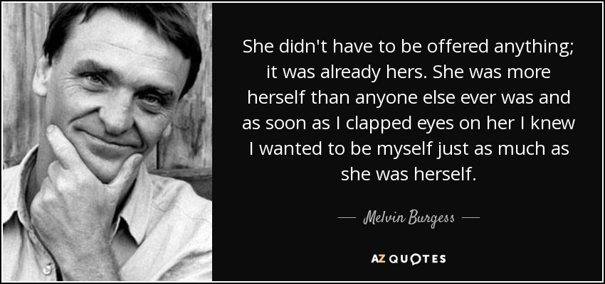 She didn't have to be offered anything; it was already hers. She was more herself than anyone else ever was and as soon as I clapped eyes on her I knew I wanted to be myself just as much as she was herself. - Melvin Burgess