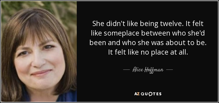She didn't like being twelve. It felt like someplace between who she'd been and who she was about to be. It felt like no place at all. - Alice Hoffman
