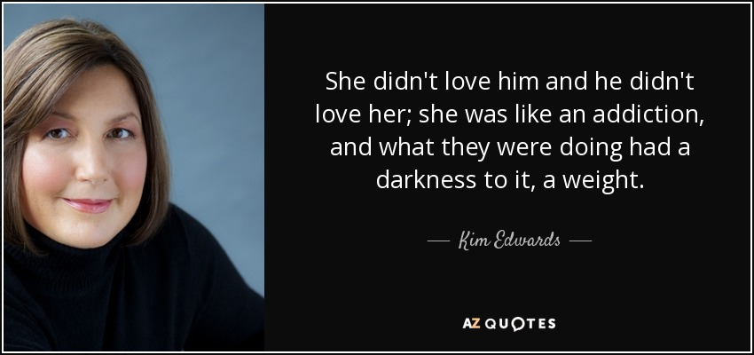 She didn't love him and he didn't love her; she was like an addiction, and what they were doing had a darkness to it, a weight. - Kim Edwards