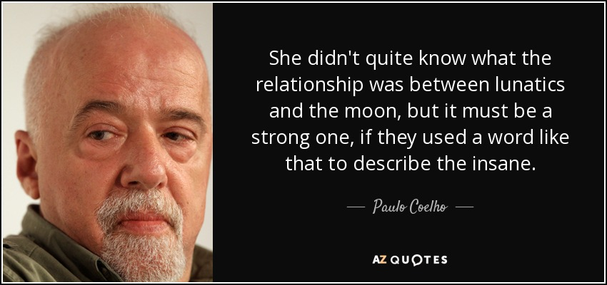 She didn't quite know what the relationship was between lunatics and the moon, but it must be a strong one, if they used a word like that to describe the insane. - Paulo Coelho
