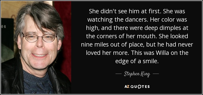 She didn't see him at first. She was watching the dancers. Her color was high, and there were deep dimples at the corners of her mouth. She looked nine miles out of place, but he had never loved her more. This was Willa on the edge of a smile. - Stephen King