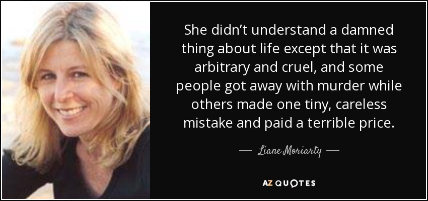 She didn't understand a damned thing about life except that it was arbitrary and cruel, and some people got away with murder while others made one tiny, careless mistake and paid a terrible price. - Liane Moriarty