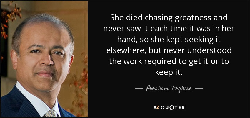 She died chasing greatness and never saw it each time it was in her hand, so she kept seeking it elsewhere, but never understood the work required to get it or to keep it. - Abraham Verghese
