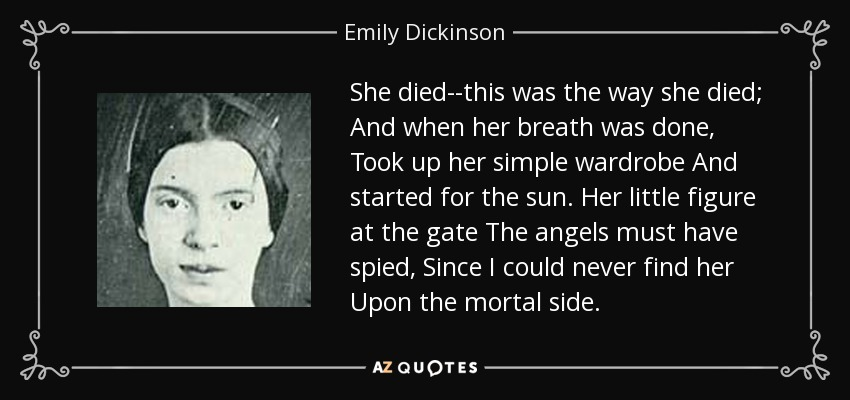 She died--this was the way she died; And when her breath was done, Took up her simple wardrobe And started for the sun. Her little figure at the gate The angels must have spied, Since I could never find her Upon the mortal side. - Emily Dickinson