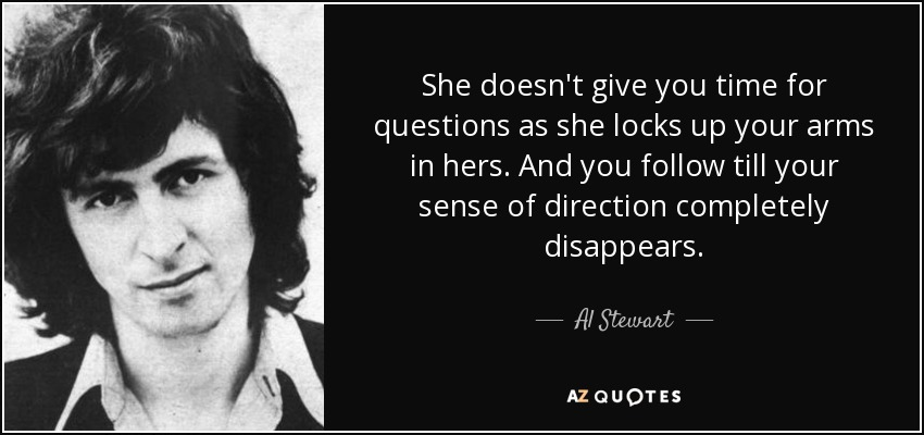 She doesn't give you time for questions as she locks up your arms in hers. And you follow till your sense of direction completely disappears. - Al Stewart