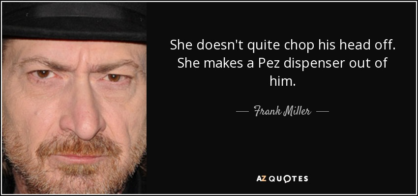 She doesn't quite chop his head off. She makes a Pez dispenser out of him. - Frank Miller