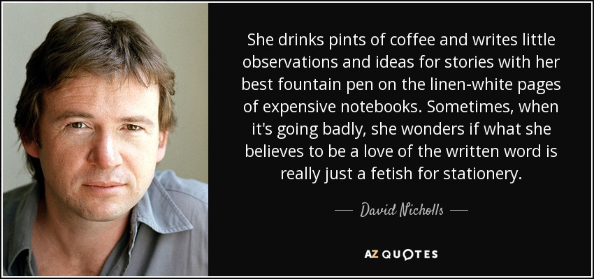 She drinks pints of coffee and writes little observations and ideas for stories with her best fountain pen on the linen-white pages of expensive notebooks. Sometimes, when it's going badly, she wonders if what she believes to be a love of the written word is really just a fetish for stationery. - David Nicholls