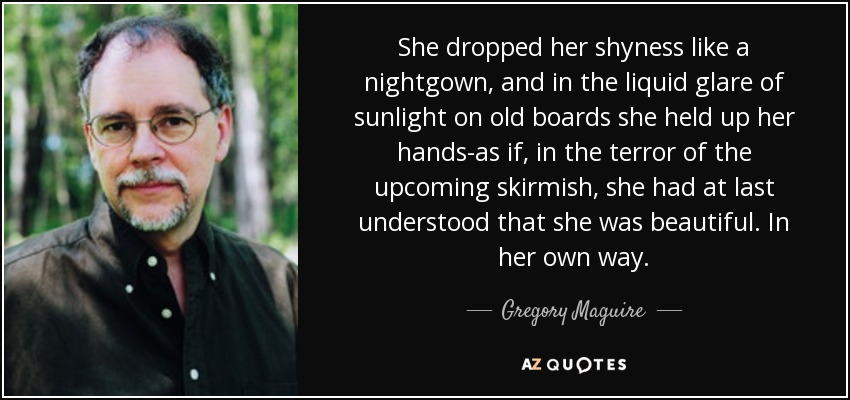 She dropped her shyness like a nightgown, and in the liquid glare of sunlight on old boards she held up her hands-as if, in the terror of the upcoming skirmish, she had at last understood that she was beautiful. In her own way. - Gregory Maguire
