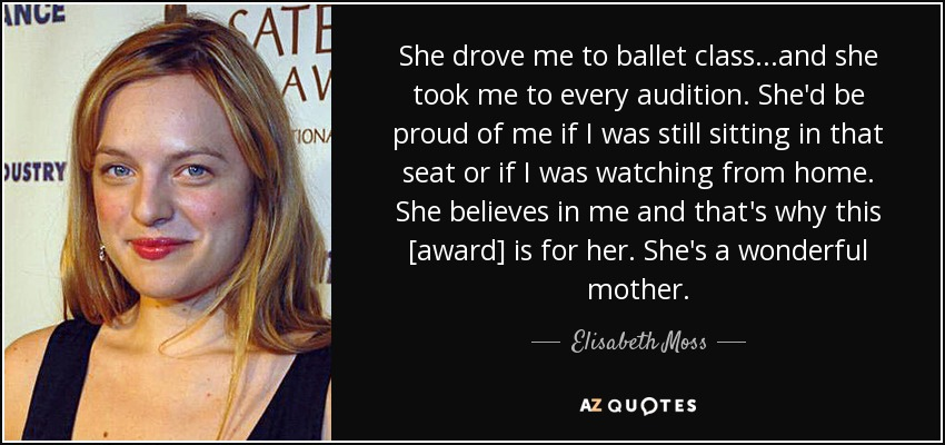 She drove me to ballet class...and she took me to every audition. She'd be proud of me if I was still sitting in that seat or if I was watching from home. She believes in me and that's why this [award] is for her. She's a wonderful mother. - Elisabeth Moss