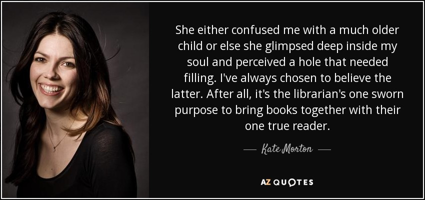 She either confused me with a much older child or else she glimpsed deep inside my soul and perceived a hole that needed filling. I've always chosen to believe the latter. After all, it's the librarian's one sworn purpose to bring books together with their one true reader. - Kate Morton