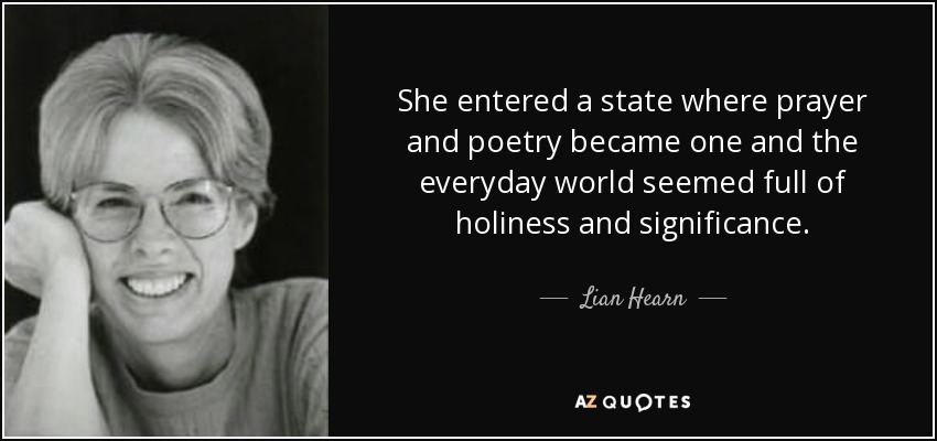 She entered a state where prayer and poetry became one and the everyday world seemed full of holiness and significance. - Lian Hearn