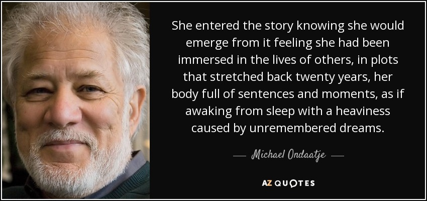 She entered the story knowing she would emerge from it feeling she had been immersed in the lives of others, in plots that stretched back twenty years, her body full of sentences and moments, as if awaking from sleep with a heaviness caused by unremembered dreams. - Michael Ondaatje