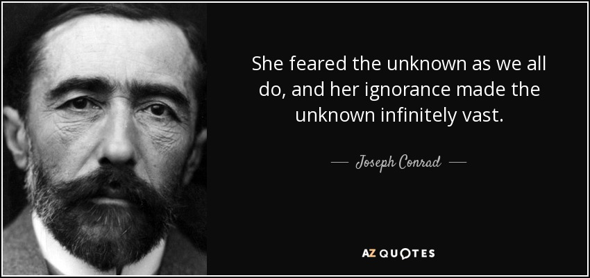 She feared the unknown as we all do, and her ignorance made the unknown infinitely vast. - Joseph Conrad