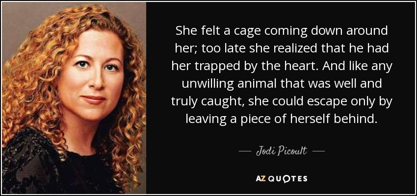 She felt a cage coming down around her; too late she realized that he had her trapped by the heart. And like any unwilling animal that was well and truly caught, she could escape only by leaving a piece of herself behind. - Jodi Picoult