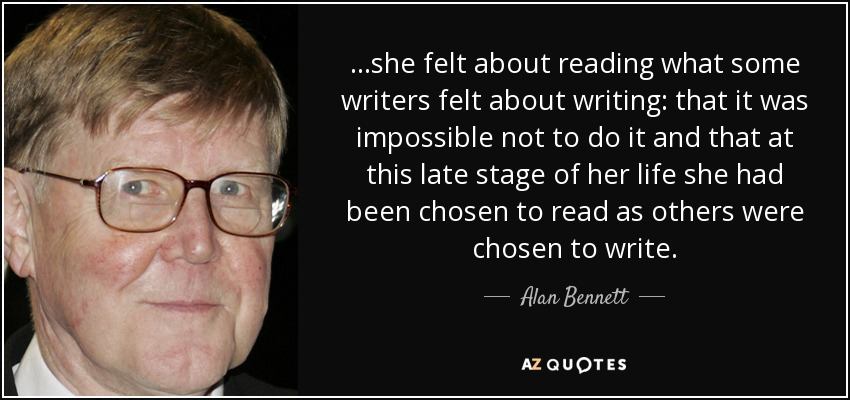 ...she felt about reading what some writers felt about writing: that it was impossible not to do it and that at this late stage of her life she had been chosen to read as others were chosen to write. - Alan Bennett