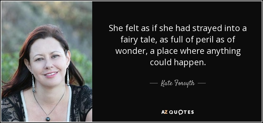 She felt as if she had strayed into a fairy tale, as full of peril as of wonder, a place where anything could happen. - Kate Forsyth