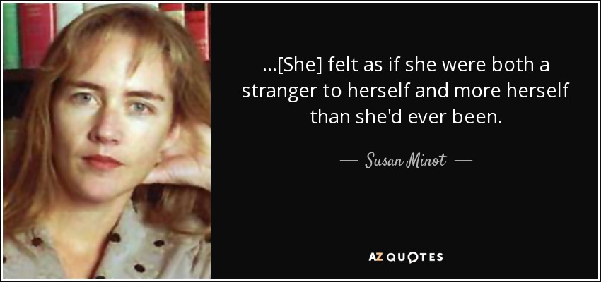 ...[She] felt as if she were both a stranger to herself and more herself than she'd ever been. - Susan Minot