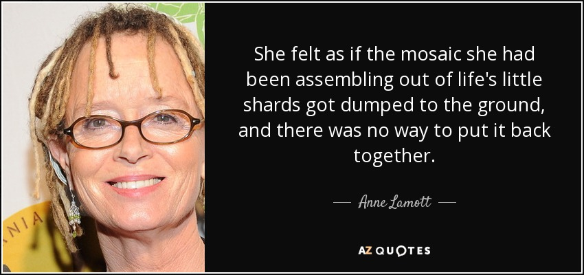 She felt as if the mosaic she had been assembling out of life's little shards got dumped to the ground, and there was no way to put it back together. - Anne Lamott