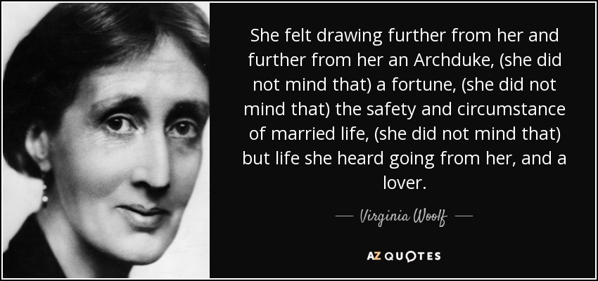 She felt drawing further from her and further from her an Archduke, (she did not mind that) a fortune, (she did not mind that) the safety and circumstance of married life, (she did not mind that) but life she heard going from her, and a lover. - Virginia Woolf