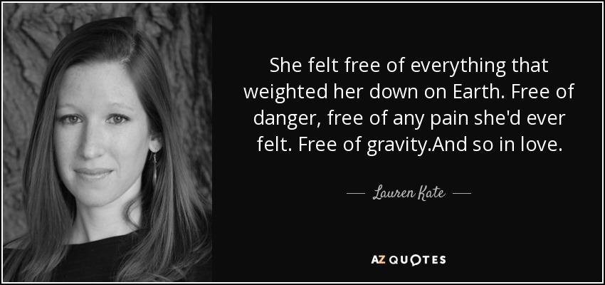 She felt free of everything that weighted her down on Earth. Free of danger, free of any pain she'd ever felt. Free of gravity.And so in love. - Lauren Kate